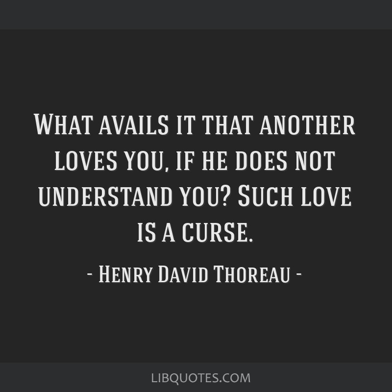 What avails it that another loves you, if he does not understand you? Such love is a curse.