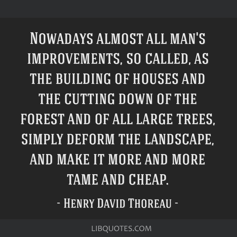 Nowadays almost all man's improvements, so called, as the building of houses and the cutting down of the forest and of all large trees, simply deform ...