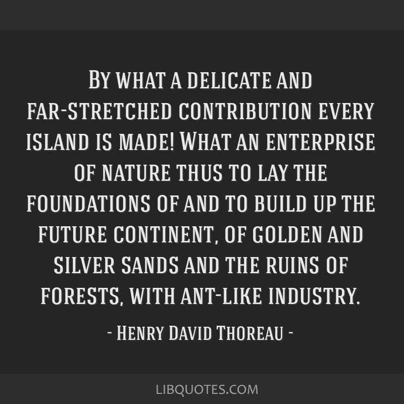 By what a delicate and far-stretched contribution every island is made! What an enterprise of nature thus to lay the foundations of and to build up...