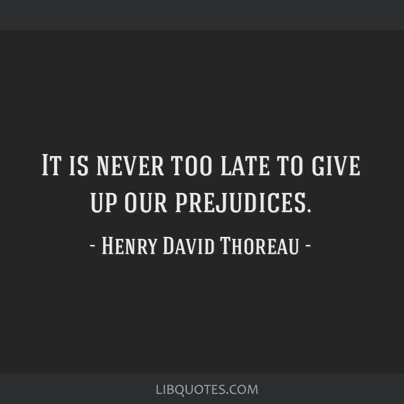 It is never too late to give up our prejudices.