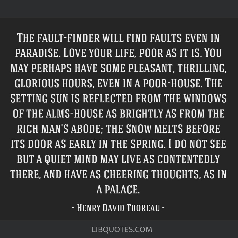 The fault-finder will find faults even in paradise. Love your life, poor as it is. You may perhaps have some pleasant, thrilling, glorious hours,...