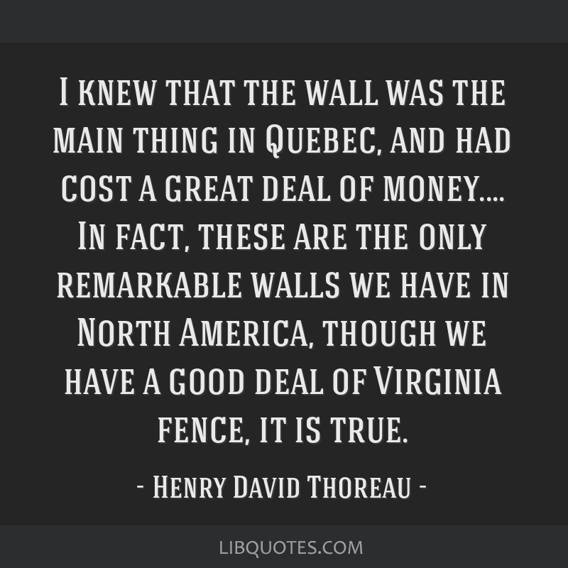 I knew that the wall was the main thing in Quebec, and had cost a great deal of money.... In fact, these are the only remarkable walls we have in...