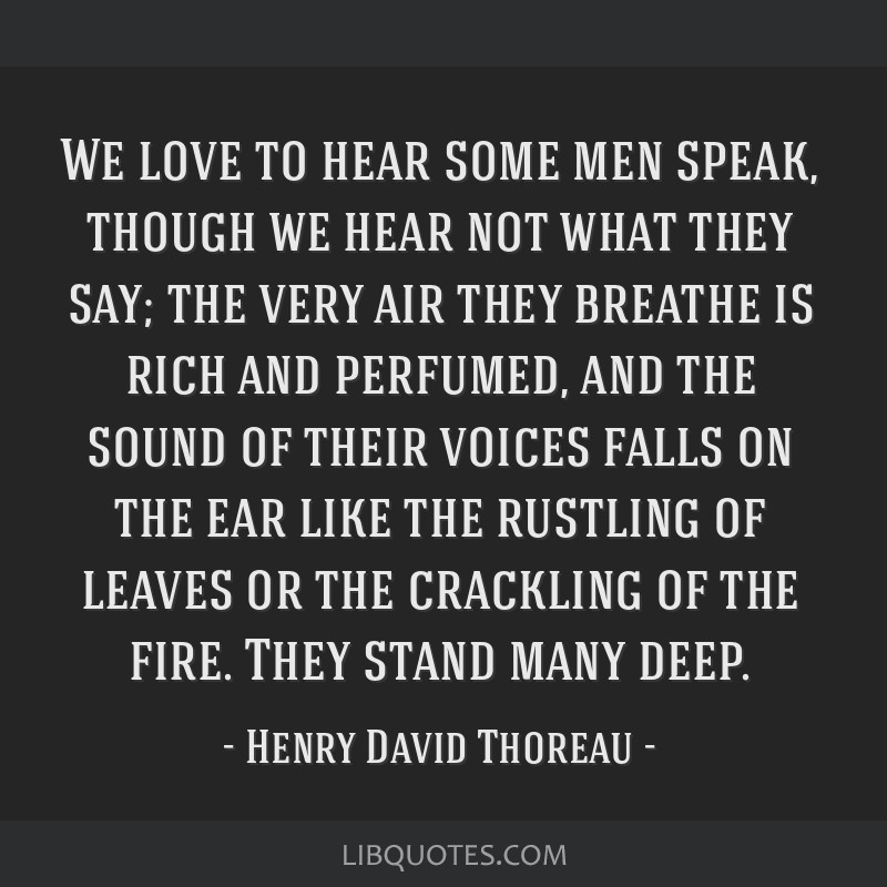 We love to hear some men speak, though we hear not what they say; the very air they breathe is rich and perfumed, and the sound of their voices falls ...