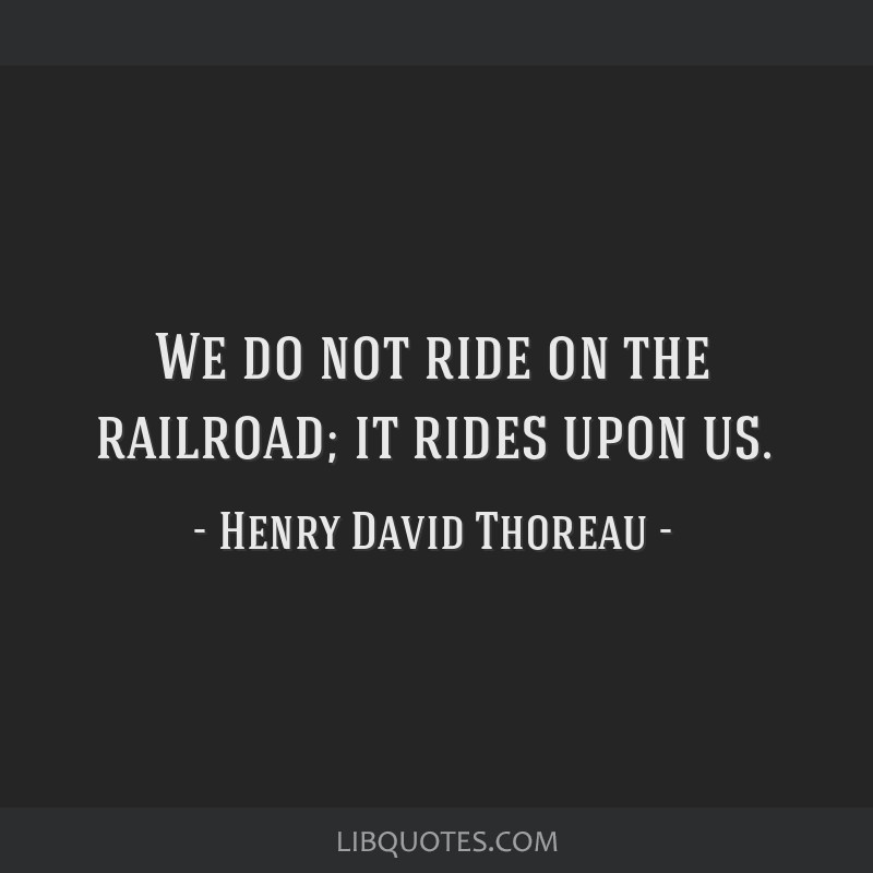 We do not ride on the railroad; it rides upon us.