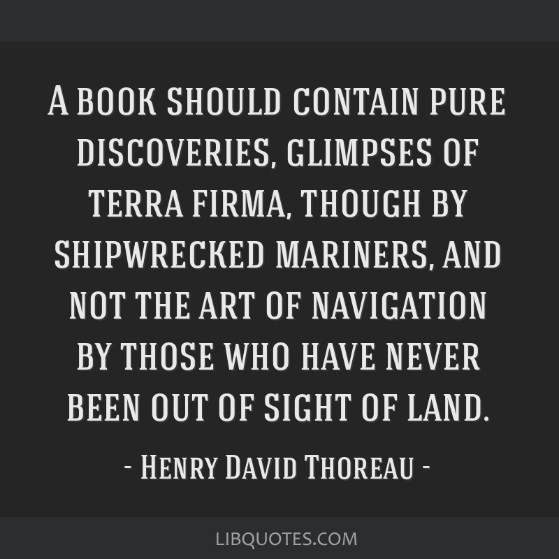 A book should contain pure discoveries, glimpses of terra firma, though by shipwrecked mariners, and not the art of navigation by those who have...