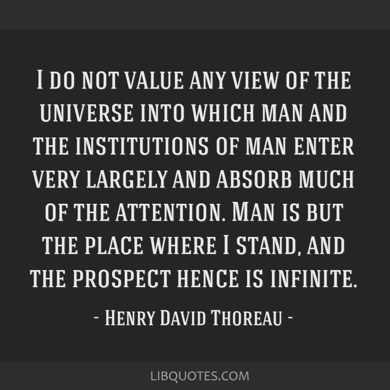 I do not value any view of the universe into which man and the institutions of man enter very largely and absorb much of the attention. Man is but...