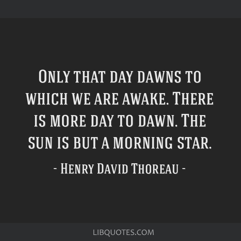Only that day dawns to which we are awake. There is more day to dawn. The sun is but a morning star.