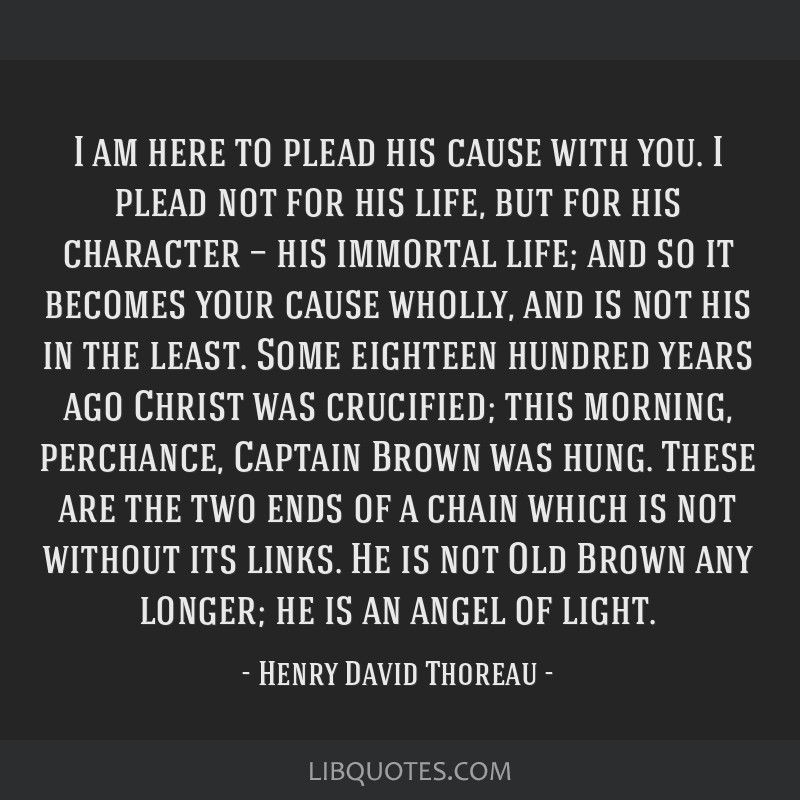 I am here to plead his cause with you. I plead not for his life, but for his character — his immortal life; and so it becomes your cause wholly,...