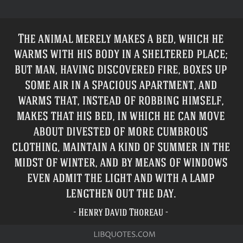 The animal merely makes a bed, which he warms with his body in a sheltered place; but man, having discovered fire, boxes up some air in a spacious...