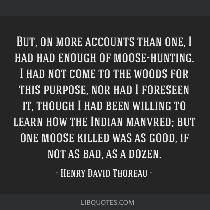 But, on more accounts than one, I had had enough of moose-hunting. I had not come to the woods for this purpose, nor had I foreseen it, though I had...
