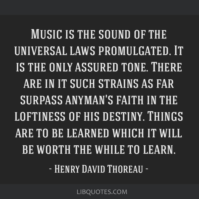 Music is the sound of the universal laws promulgated. It is the only assured tone. There are in it such strains as far surpass anyman's faith in the...