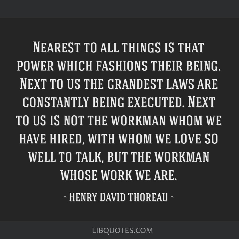 Nearest to all things is that power which fashions their being. Next to us the grandest laws are constantly being executed. Next to us is not the...