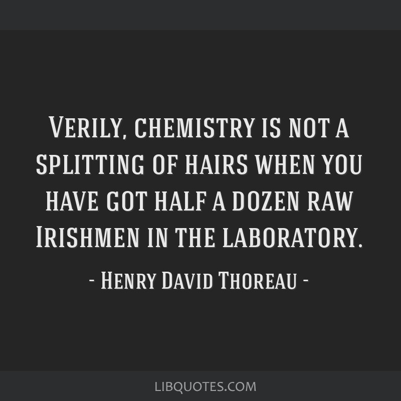 Verily, chemistry is not a splitting of hairs when you have got half a dozen raw Irishmen in the laboratory.