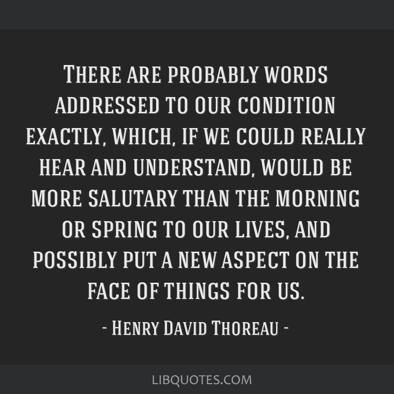 There are probably words addressed to our condition exactly, which, if we could really hear and understand, would be more salutary than the morning...