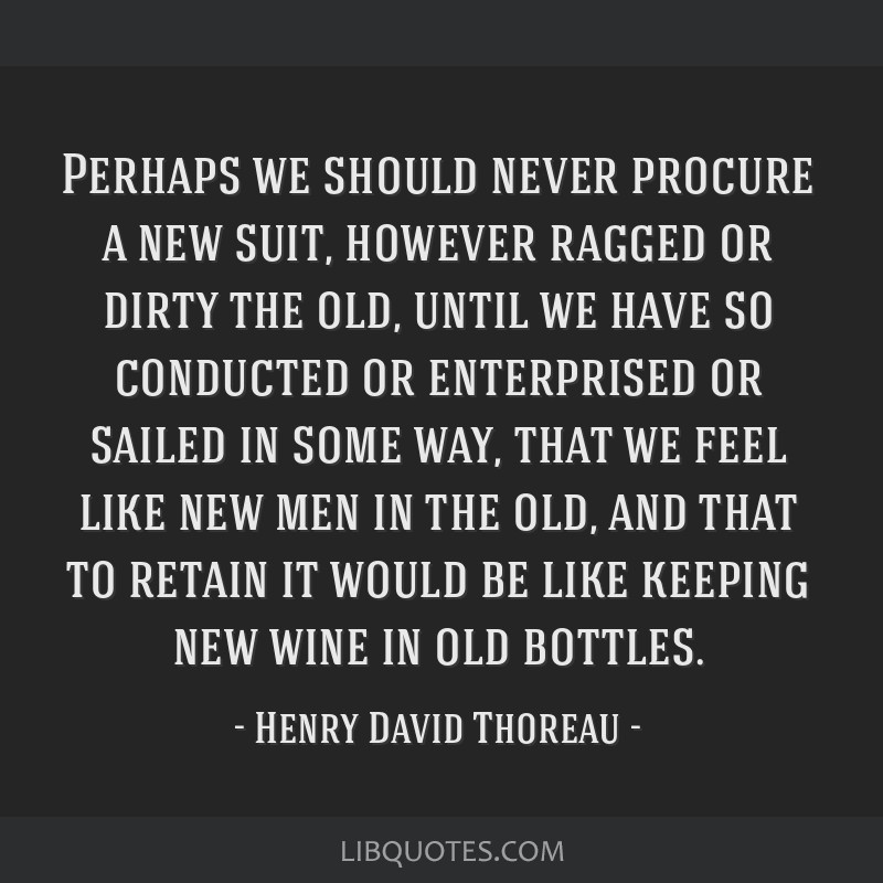 Perhaps we should never procure a new suit, however ragged or dirty the old, until we have so conducted or enterprised or sailed in some way, that we ...