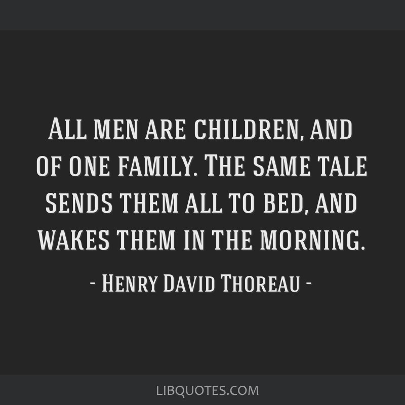 All men are children, and of one family. The same tale sends them all to bed, and wakes them in the morning.