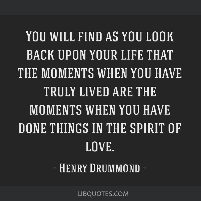 You will find as you look back upon your life that the moments when you have truly lived are the moments when you have done things in the spirit of...
