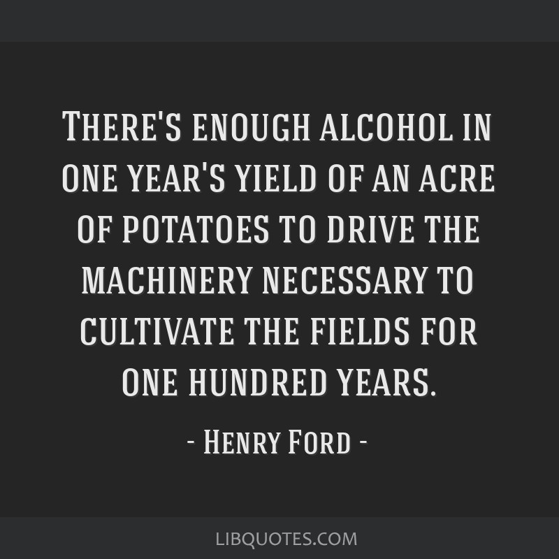 There's enough alcohol in one year's yield of an acre of potatoes to drive the machinery necessary to cultivate the fields for one hundred years.