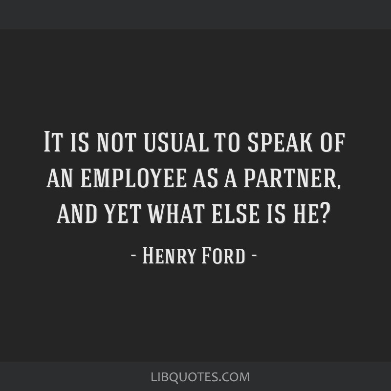 It is not usual to speak of an employee as a partner, and yet what else is he?
