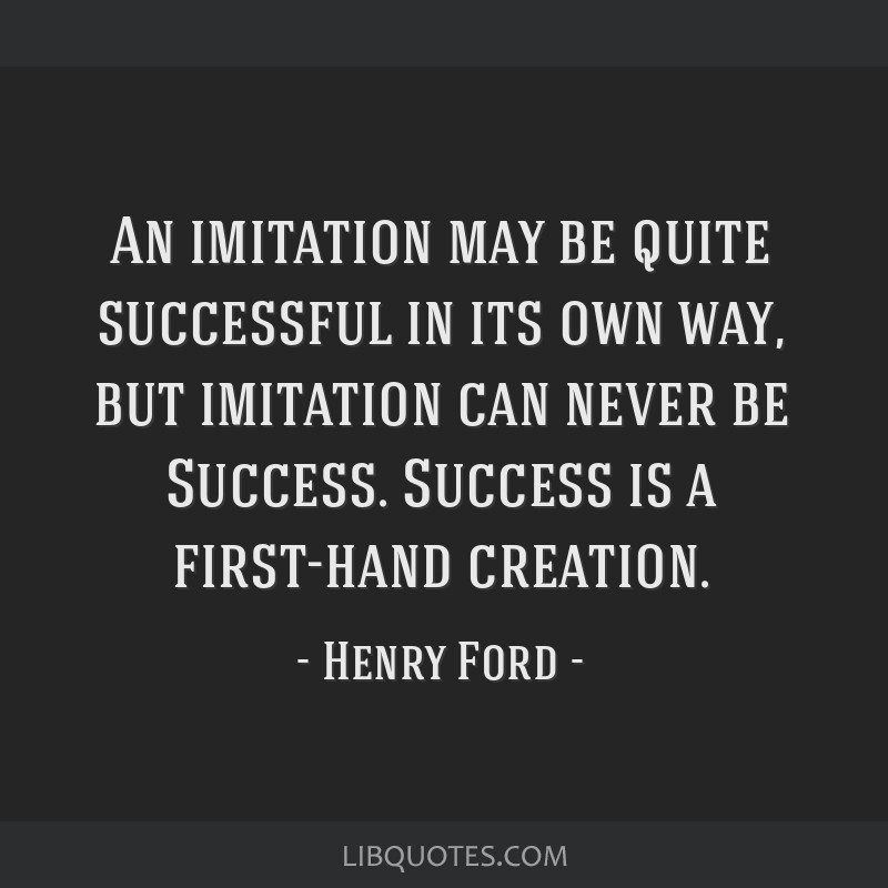 An imitation may be quite successful in its own way, but imitation can never be Success. Success is a first-hand creation.