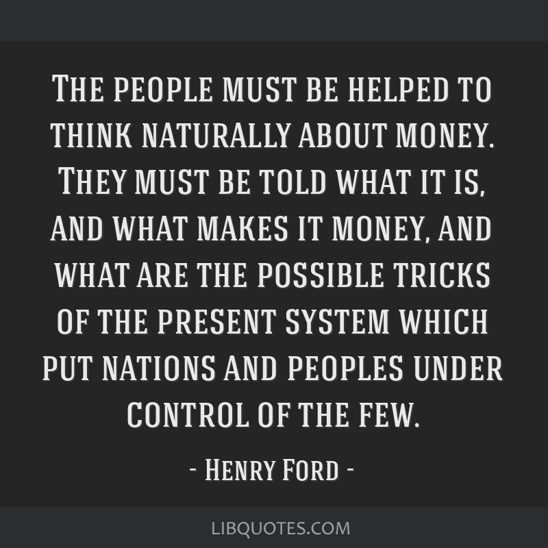 The people must be helped to think naturally about money. They must be told what it is, and what makes it money, and what are the possible tricks of...