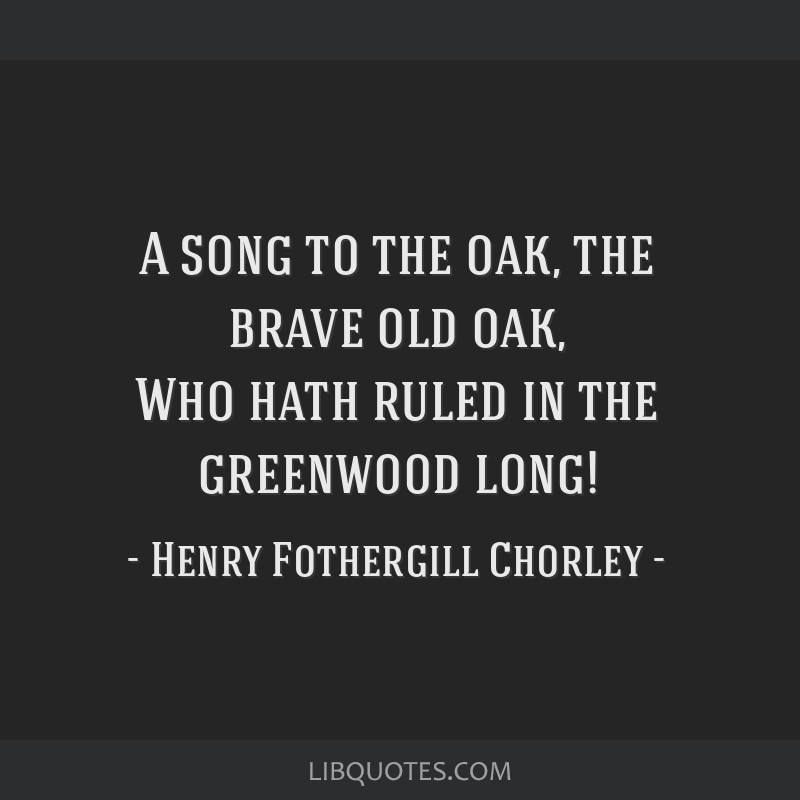 A song to the oak, the brave old oak, Who hath ruled in the greenwood long!