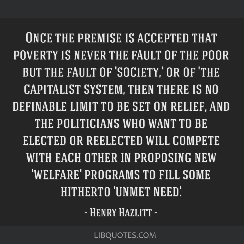 Once the premise is accepted that poverty is never the fault of the poor but the fault of 'society,' or of 'the capitalist system, then there is no...