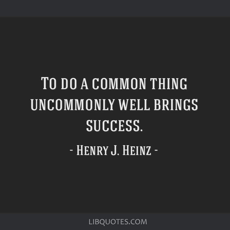 To do a common thing uncommonly well brings success.