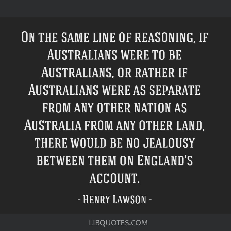 On the same line of reasoning, if Australians were to be Australians, or rather if Australians were as separate from any other nation as Australia...