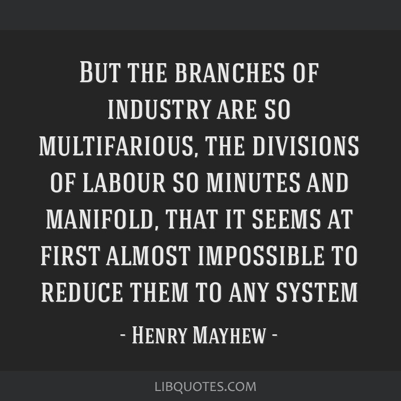 But the branches of industry are so multifarious, the divisions of labour so minutes and manifold, that it seems at first almost impossible to reduce ...