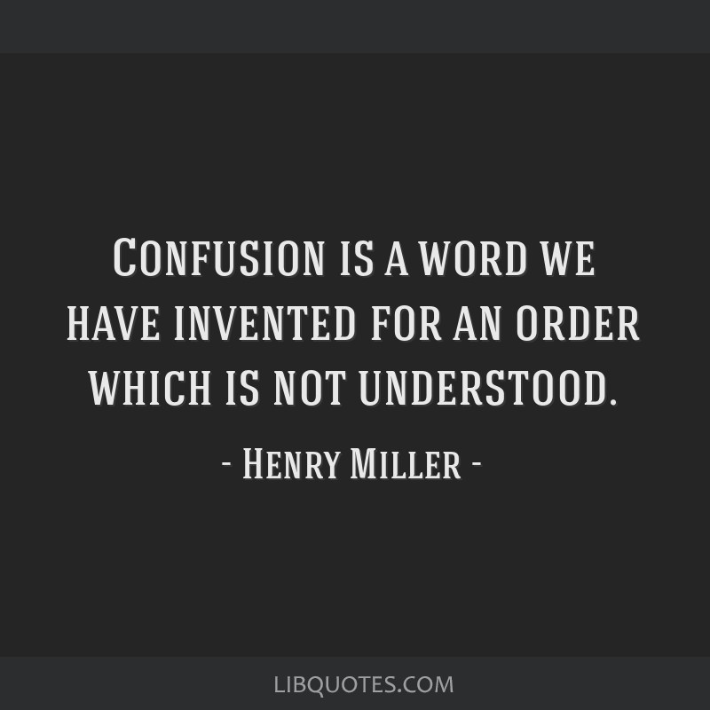 Confusion is a word we have invented for an order which is not understood.