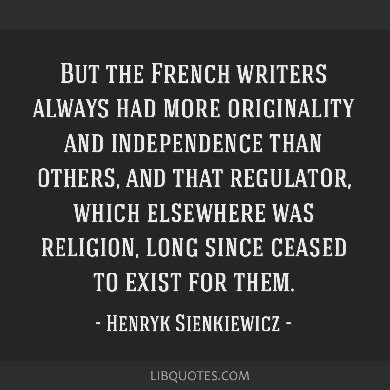But the French writers always had more originality and independence than others, and that regulator, which elsewhere was religion, long since ceased...