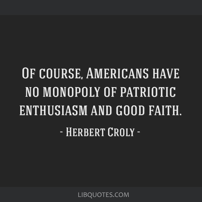 Of course, Americans have no monopoly of patriotic enthusiasm and good faith.