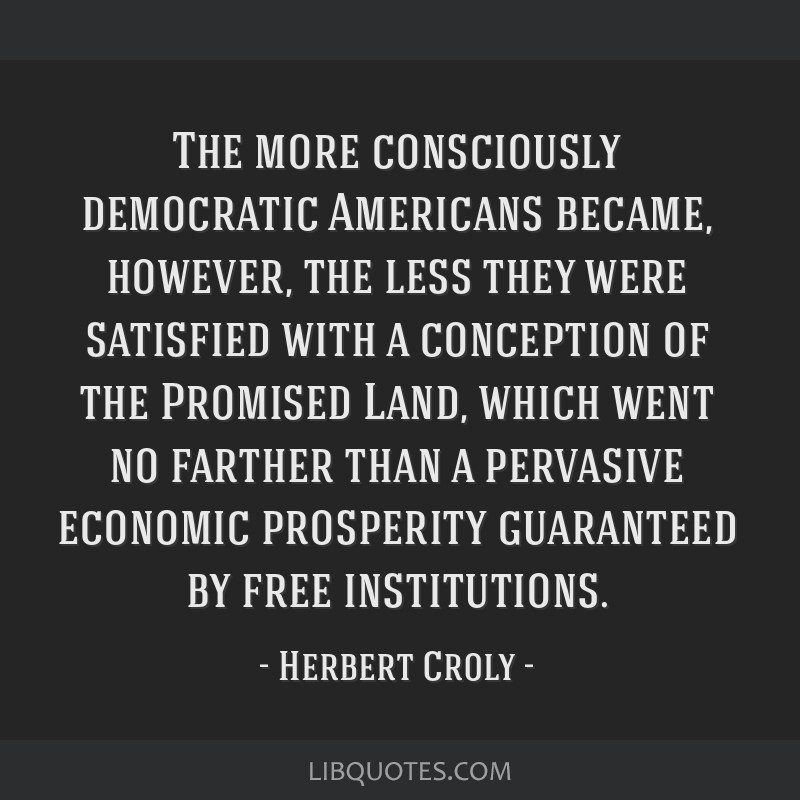 The more consciously democratic Americans became, however, the less they were satisfied with a conception of the Promised Land, which went no farther ...