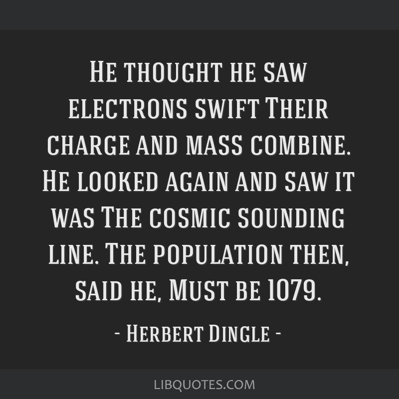 He thought he saw electrons swift Their charge and mass combine. He looked again and saw it was The cosmic sounding line. The population then, said...