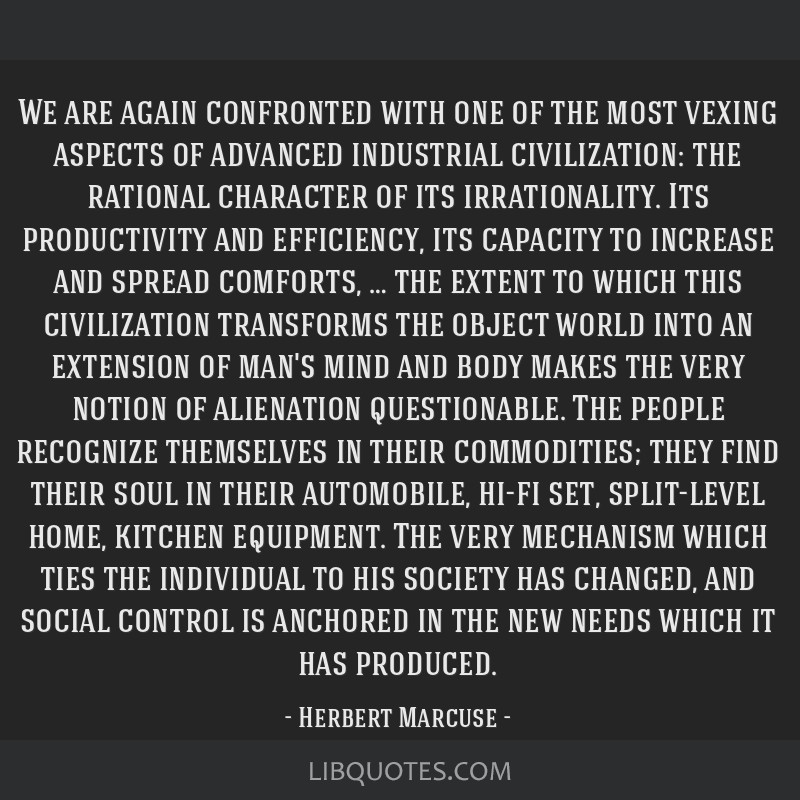 We are again confronted with one of the most vexing aspects of advanced industrial civilization: the rational character of its irrationality. Its...