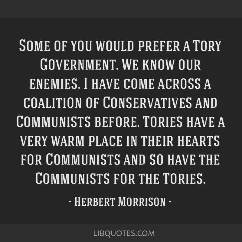 Some of you would prefer a Tory Government. We know our enemies. I have come across a coalition of Conservatives and Communists before. Tories have a ...