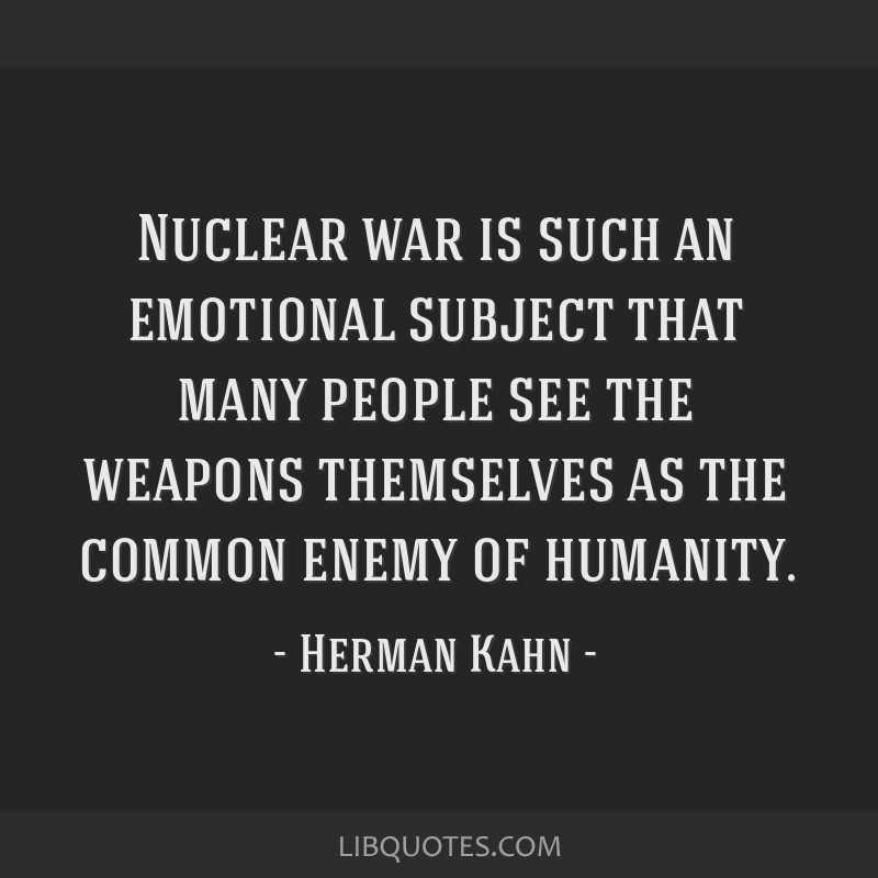 Nuclear war is such an emotional subject that many people see the weapons themselves as the common enemy of humanity.