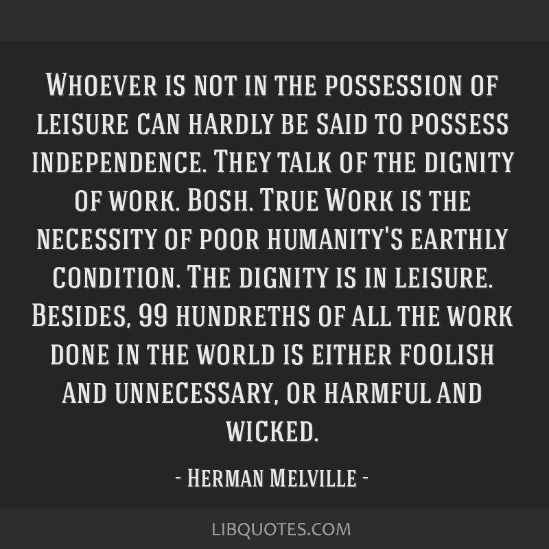 Whoever is not in the possession of leisure can hardly be said to possess independence. They talk of the dignity of work. Bosh. True Work is the...