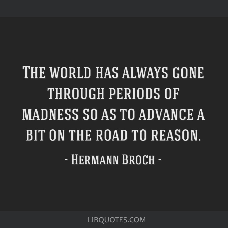 The world has always gone through periods of madness so as to advance a bit on the road to reason.