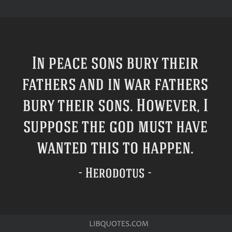 in peace sons bury their fathers and in war fathers bury their