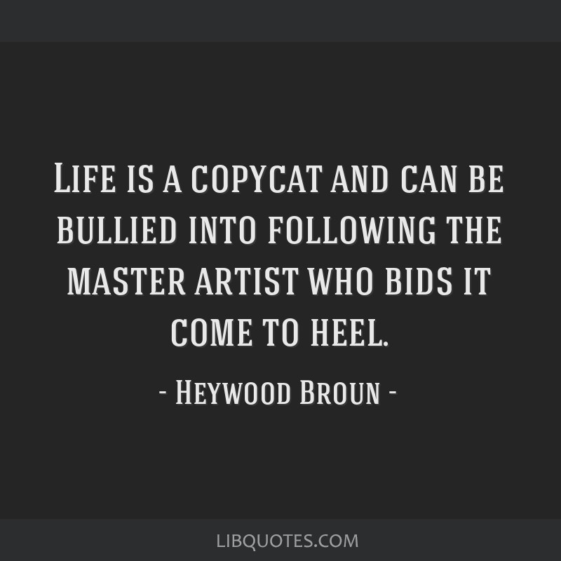 Life is a copycat and can be bullied into following the master artist who bids it come to heel.