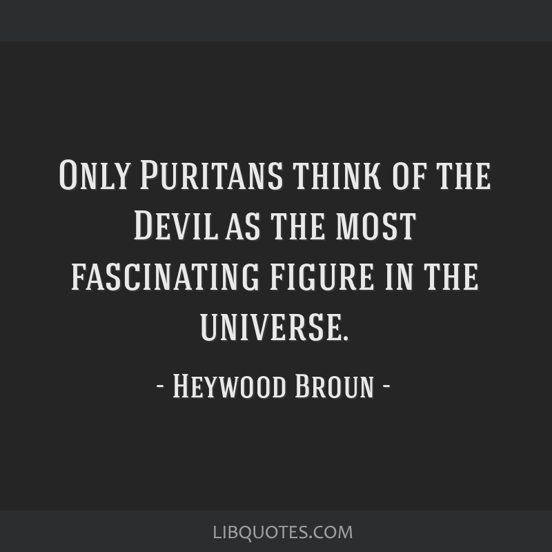 Only Puritans think of the Devil as the most fascinating figure in the universe.
