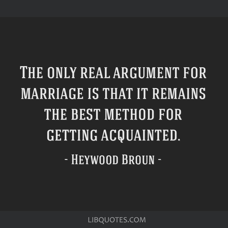 The only real argument for marriage is that it remains the best method for getting acquainted.