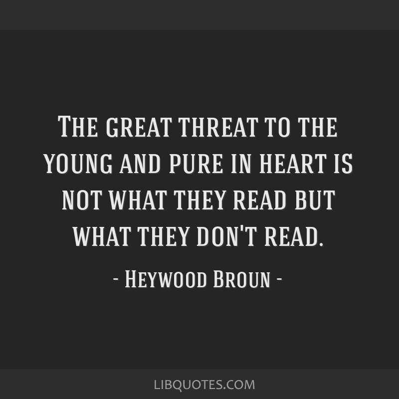 The great threat to the young and pure in heart is not what they read but what they don't read.