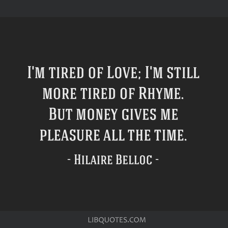 I'm tired of Love; I'm still more tired of Rhyme. But money gives me pleasure all the time.