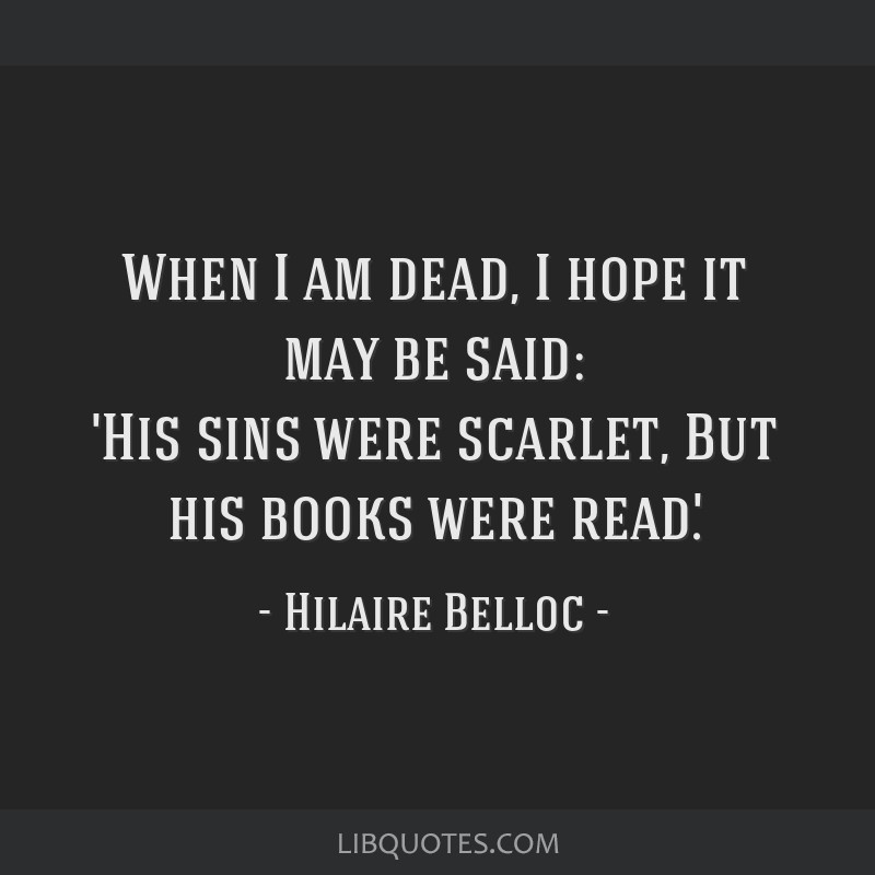 When I am dead, I hope it may be said: 'His sins were scarlet, But his books were read'.