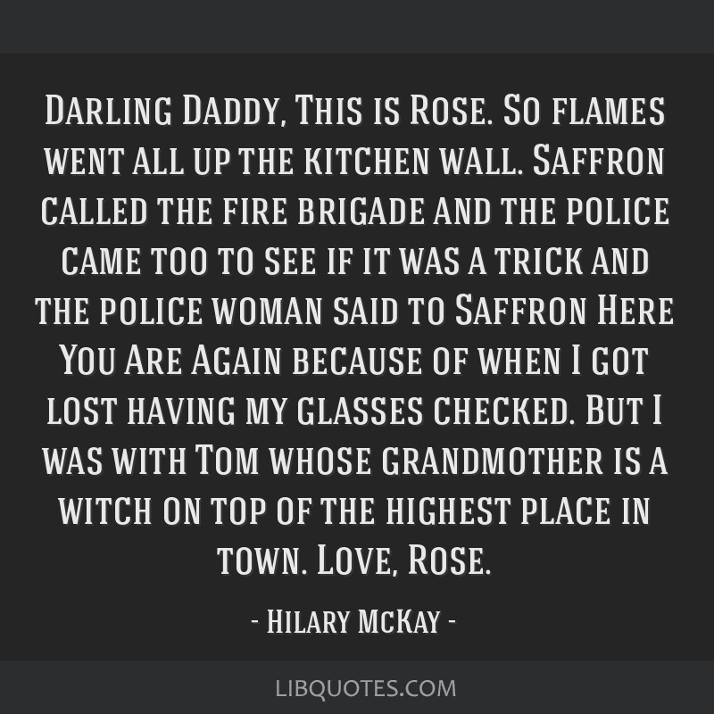 Darling Daddy, This is Rose. So flames went all up the kitchen wall. Saffron called the fire brigade and the police came too to see if it was a trick ...