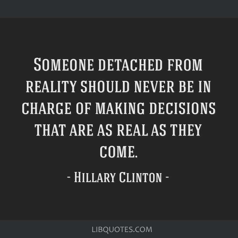 Someone detached from reality should never be in charge of making decisions that are as real as they come.