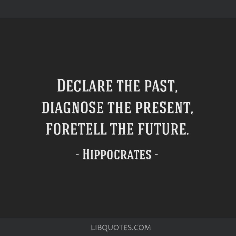 Declare the past, diagnose the present, foretell the future.